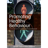 Promoting Healthy Behaviour: A Practical Guide for Nursing and Healthcare Professionals (BOK)