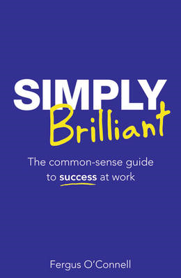 Simply Brilliant: The Common-sense Guide to Success at Work (BOK)