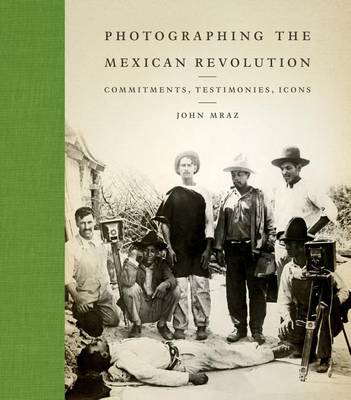 Photographing the Mexican Revolution: Commitments, Testimonies, Icons (BOK)