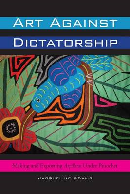 Art Against Dictatorship: Making and Exporting Arpilleras Under Pinochet (BOK)