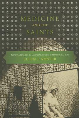 Medicine and the Saints: Science, Islam, and the Colonial Encounter in Morocco, 1877-1956 (BOK)