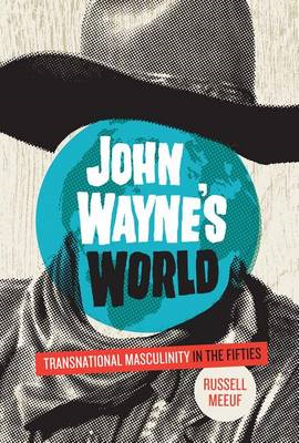 John Wayne's World: Transnational Masculinity in the Fifties (BOK)