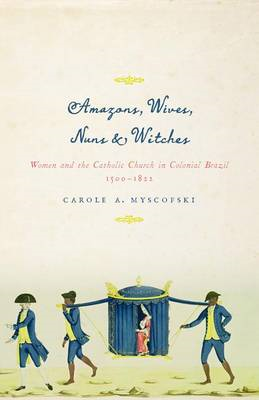 Amazons, Wives, Nuns, and Witches: Women and the Catholic Church in Colonial Brazil, 1500-1822 (BOK)