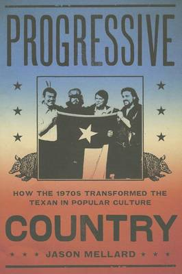 Progressive Country: How the 1970s Transformed the Texan in Popular Culture (BOK)