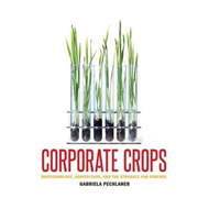 Corporate Crops: Biotechnology, Agriculture, and the Struggle for Control (BOK)