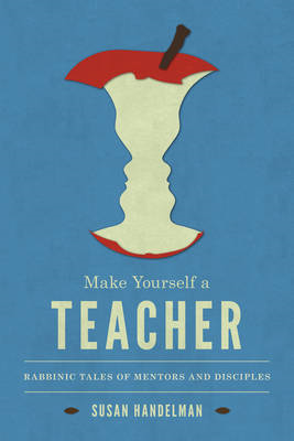 Make Yourself a Teacher: Rabbinic Tales of Mentors and Disciples (BOK)