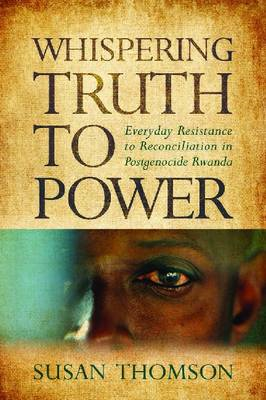 Whispering Truth to Power: Everyday Resistance to Reconciliation in Postgenocide Rwanda (BOK)