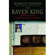 The Raven King: Matthias Corvinus and the Fate of His Lost Library (BOK)