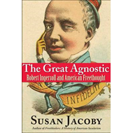 The Great Agnostic: Robert Ingersoll and American Freethought (BOK)