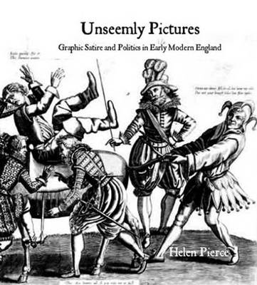Unseemly Pictures: Graphic Satire and Politics in Early Modern England (BOK)