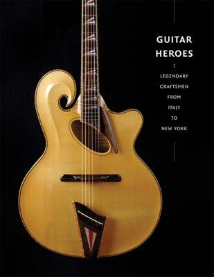 Guitar Heroes: Legendary Craftsmen from Italy to New York (BOK)
