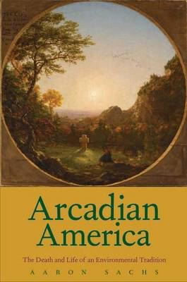 Arcadian America: The Death and Life of an Environmental Tradition (BOK)