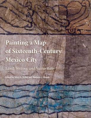 Painting a Map of Sixteenth-century Mexico City: Land, Writing, and Native Rule (BOK)