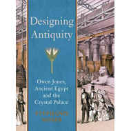 Designing Antiquity: Owen Jones, Ancient Egypt and the Crystal Palace (BOK)