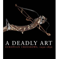 A Deadly Art: European Crossbows, 1250-1850 (BOK)
