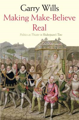 Making Make-believe Real: Politics as Theater in Shakespeare's Time (BOK)