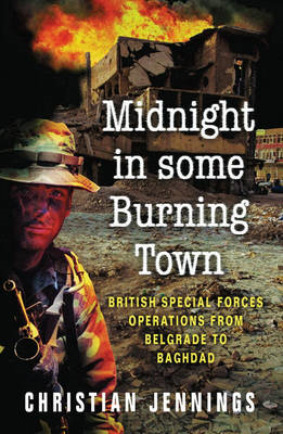 Midnight in Some Burning Town: British Special Forces Operations from Belgrade to Baghdad (BOK)