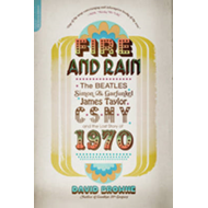 Fire and Rain: The Beatles, Simon & Garfunkel, James Taylor, CSNY and the Lost Story of 1970 (BOK)