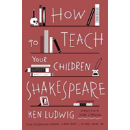 How to Teach Your Children Shakespeare (BOK)