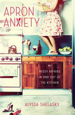 Apron Anxiety: My Messy Affairs in and Out of the Kitchen (BOK)
