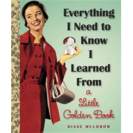 Everything I Need to Know I Learned from a Little Golden Book (BOK)