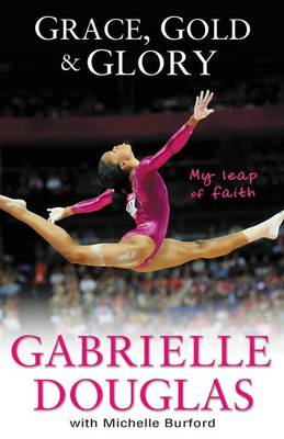 Grace, Gold and Glory: My Leap of Faith: The Gabrielle Douglas Story (BOK)