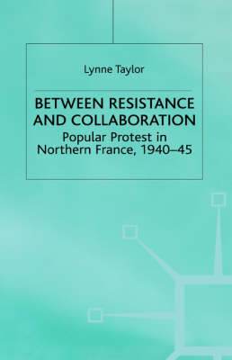 Between Resistance and Collaboration: Popular Protest in Northern France, 1940-45 (BOK)
