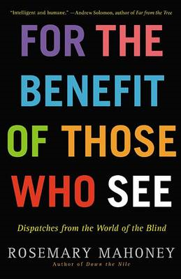 For the Benefit of Those Who See: Dispatches from the World of the Blind (BOK)