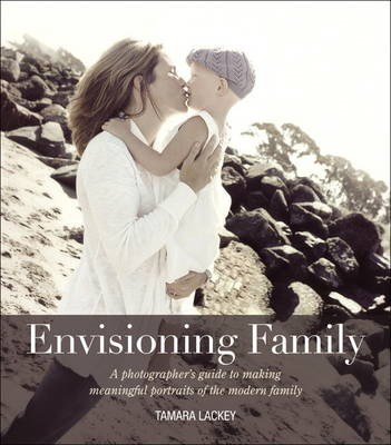 Envisioning Family: A Photographer's Guide to Making Meaningful Portraits of the Modern Family (BOK)