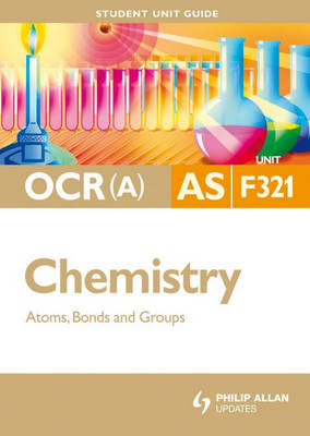 OCR (A) AS Chemistry: Atoms, Bonds and Groups: Unit F321 (BOK)