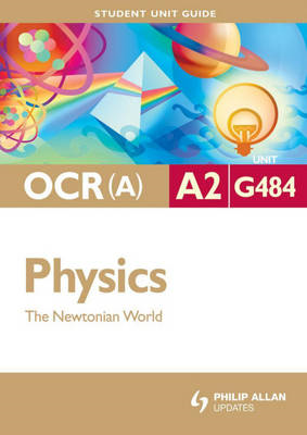 OCR(A) A2 Physics Student Unit Guide: Unit G484 the Newtonia (BOK)