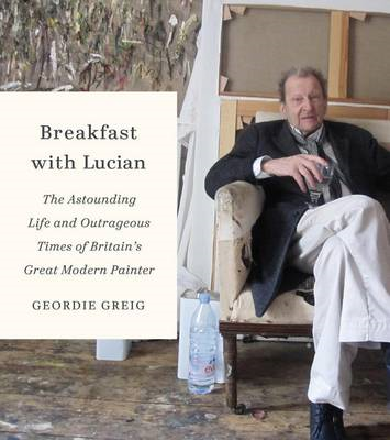 Breakfast with Lucian: The Astounding Life and Outrageous Times of Britain's Great Modern Painter (BOK)