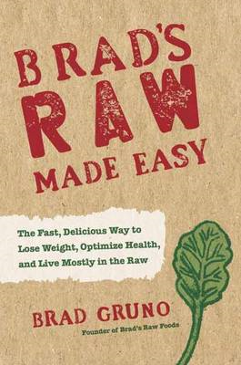 Brad's Raw Made Easy: The Fast, Delicious Way to Lose Weight, Optimize Health, and Live Mostly in th (BOK)