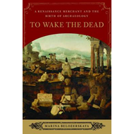 To Wake the Dead: A Renaissance Merchant and the Birth of Archaeology (BOK)