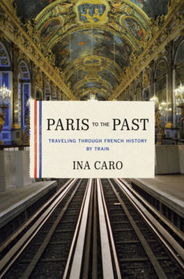 Paris to the Past: Traveling Through French History by Train (BOK)