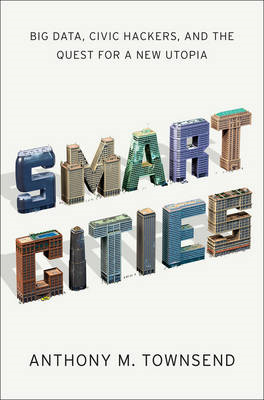 Smart Cities: Big Data, Civic Hackers, and the Quest for a New Utopia (BOK)