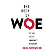 The Book of Woe: The DSM and the Unmaking of Psychiatry (BOK)