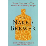 The Naked Brewer: Fearless Homebrewing Tips, Tricks and Rule Breaking Recipes (BOK)