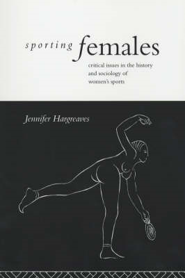 Sporting Females: Critical Issues in the History and Sociology of Women's Sport (BOK)