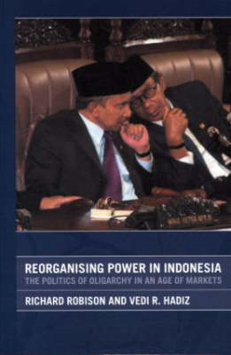 Reorganising Power in Indonesia: The Politics of Oligarchy in an Age of Markets (BOK)
