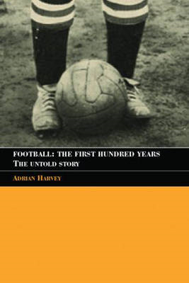 Football, the First Hundred Years: The Untold Story of the People's Game (BOK)