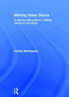 Making Video Dance: A Step-by-Step Guide to Creating Dance for the Screen (BOK)