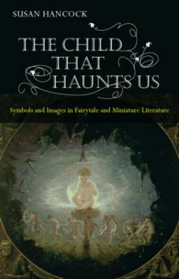 The Child That Haunts Us: Symbols and Images in Fairytale and Miniature Literature (BOK)