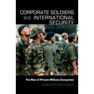 Corporate Soldiers and International Security: The Rise of Private Military Companies (BOK)