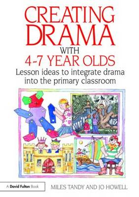 Creating Drama with 4-7 Year Olds: Lesson Ideas to Integrate Drama into the Primary Curriculum (BOK)