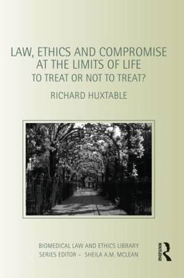 Law, Ethics and Compromise at the Limits of Life: To Treat or Not to Treat? (BOK)