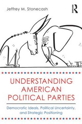 Understanding American Political Parties: Democratic Ideals, Political Uncertainty, and Strategic Po (BOK)