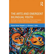 The Arts and Emergent Bilingual Youth: Building Culturally Responsive, Critical and Creative Educati (BOK)