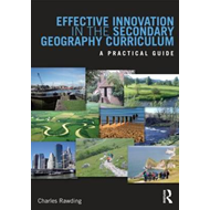 Effective Innovation in the Secondary Geography Curriculum: A Practical Guide (BOK)