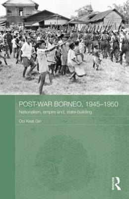 Postwar Borneo, 1945-50: Nationalism, Empire and State-Building (BOK)